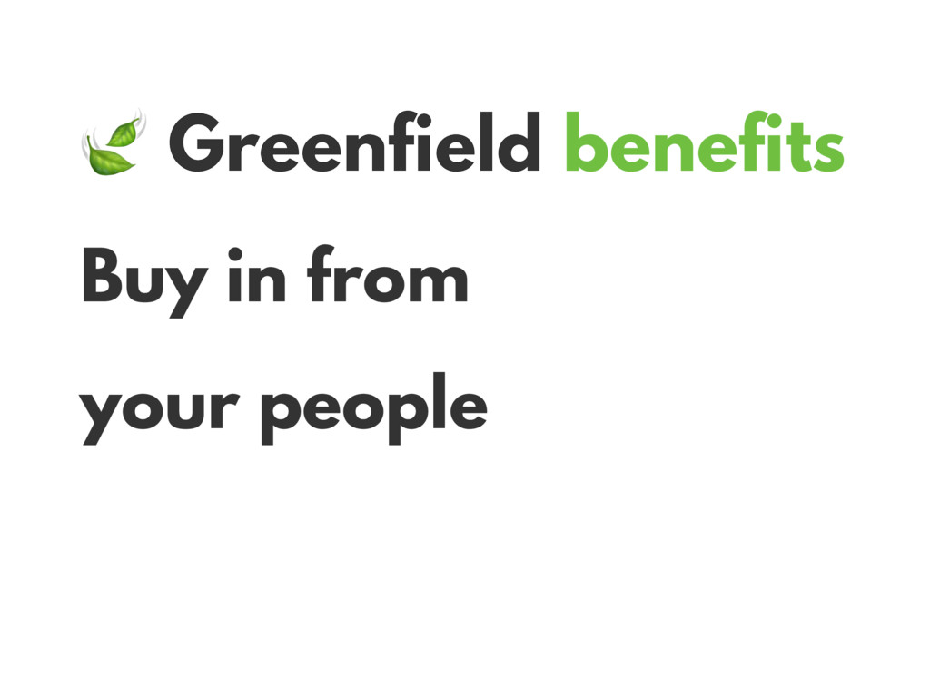 Greenfield benefits Buy in from your people