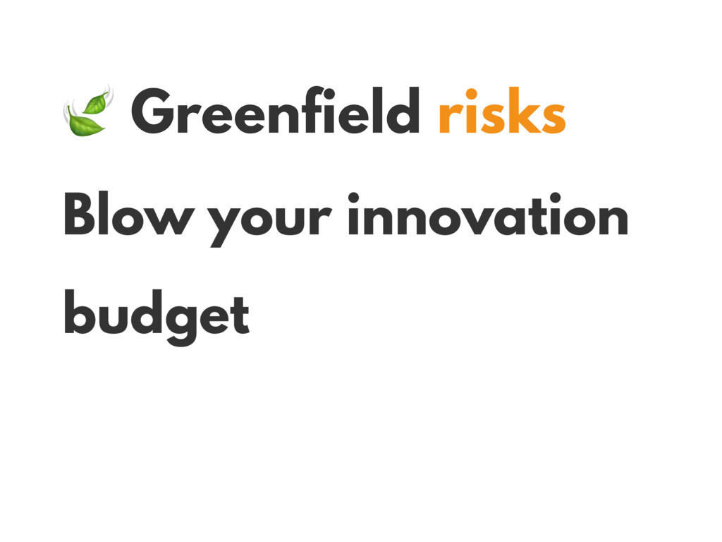 Greenfield risks Blow your innovation budget