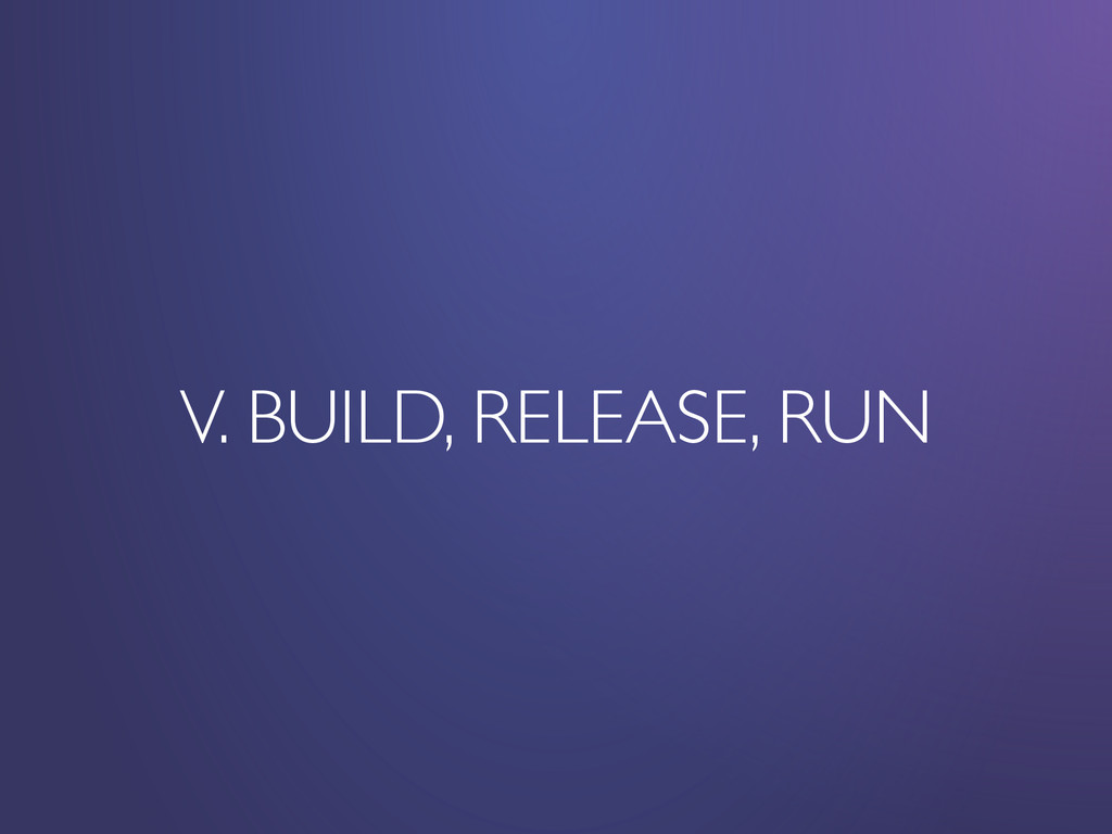 V. BUILD, RELEASE, RUN