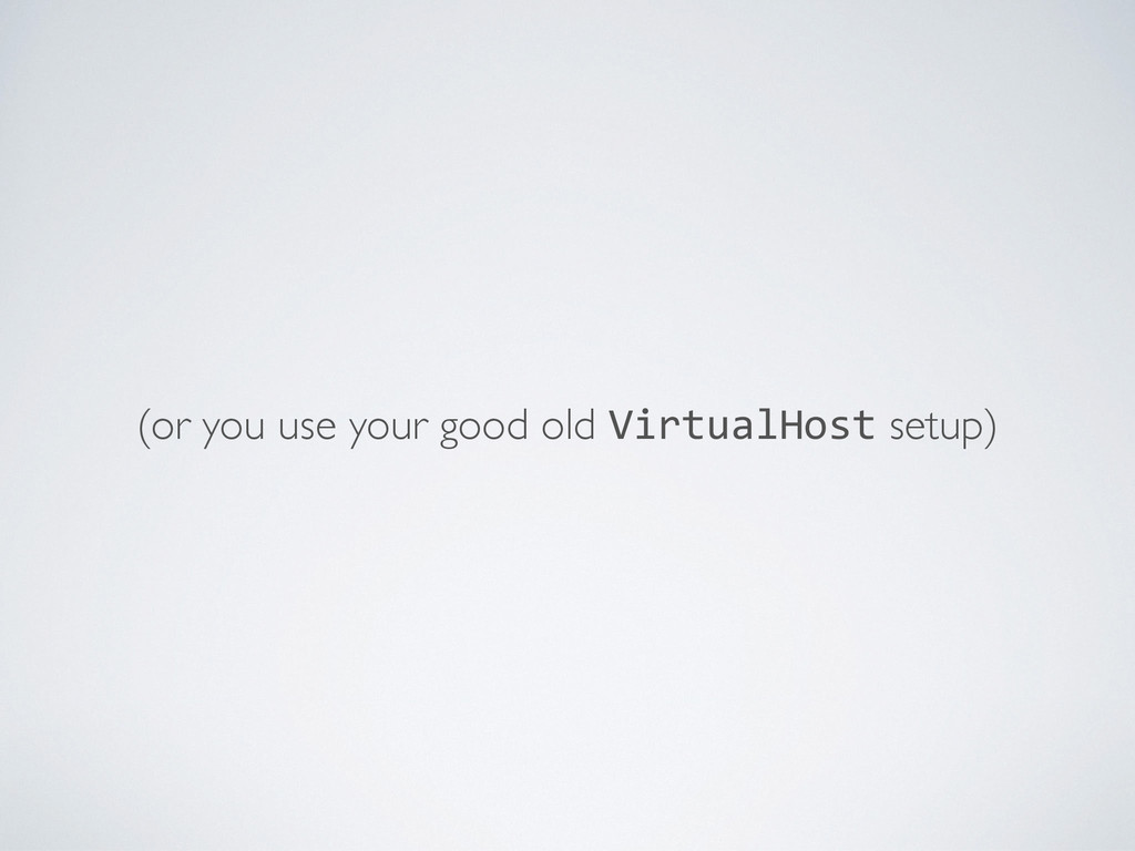 (or you use your good old VirtualHost setup)