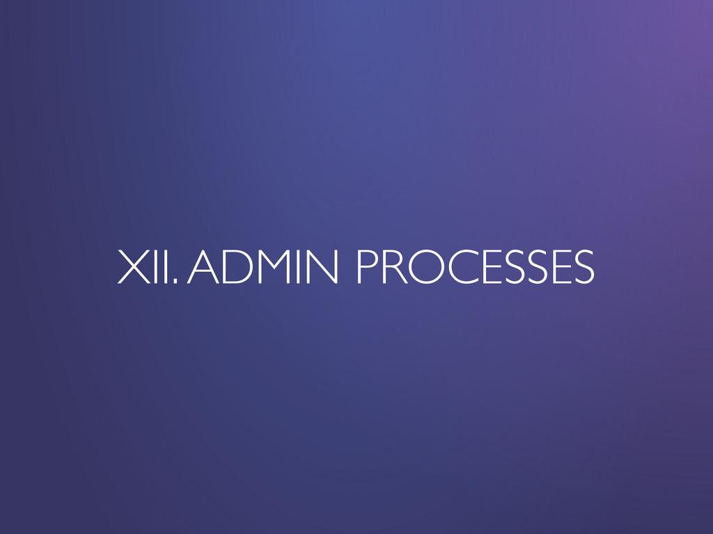 XII. ADMIN PROCESSES