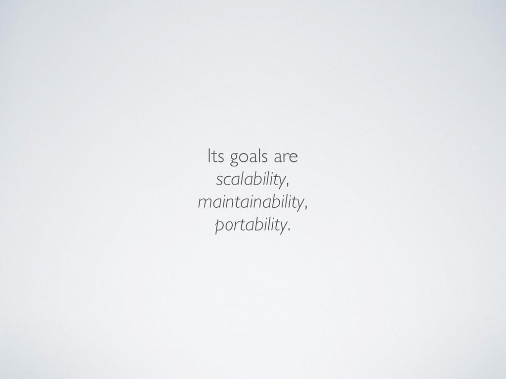 Its goals are scalability, maintainability, por...