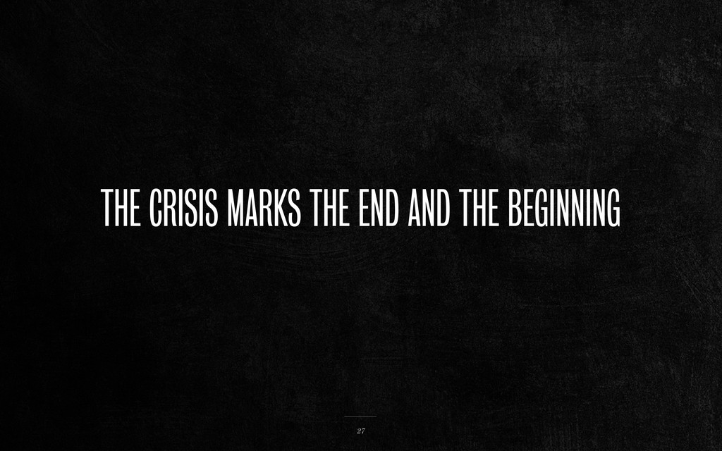 THE CRISIS MARKS THE END AND THE BEGINNING 27