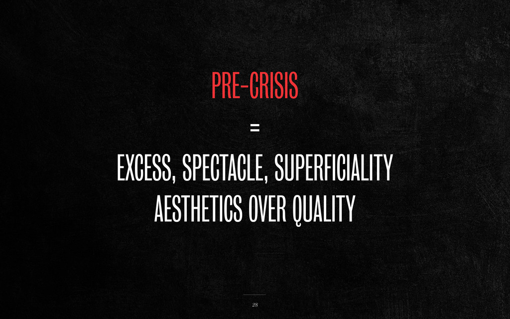 PRE-CRISIS = EXCESS, SPECTACLE, SUPERFICIALITY ...