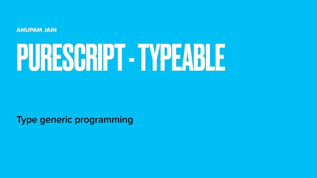 ANUPAM JAIN Type generic programming PURESCRIPT...
