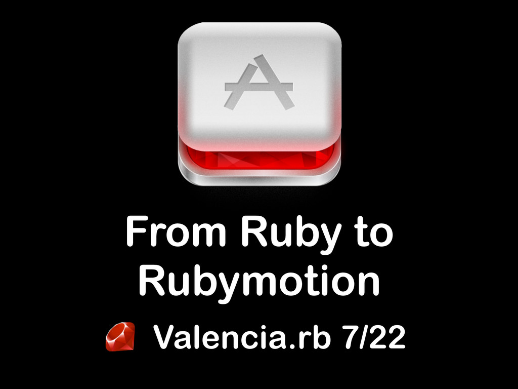 Valencia.rb 7/22 From Ruby to Rubymotion
