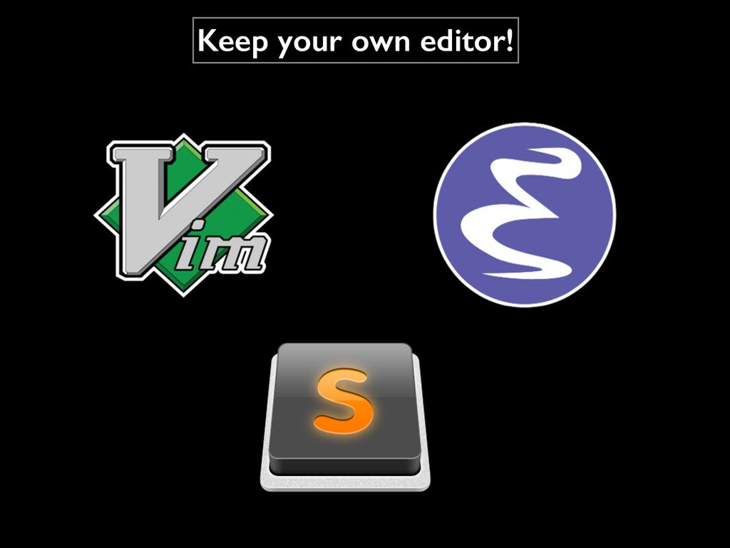 Keep your own editor!