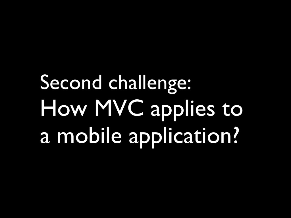 Second challenge:   How MVC applies to a mobi...