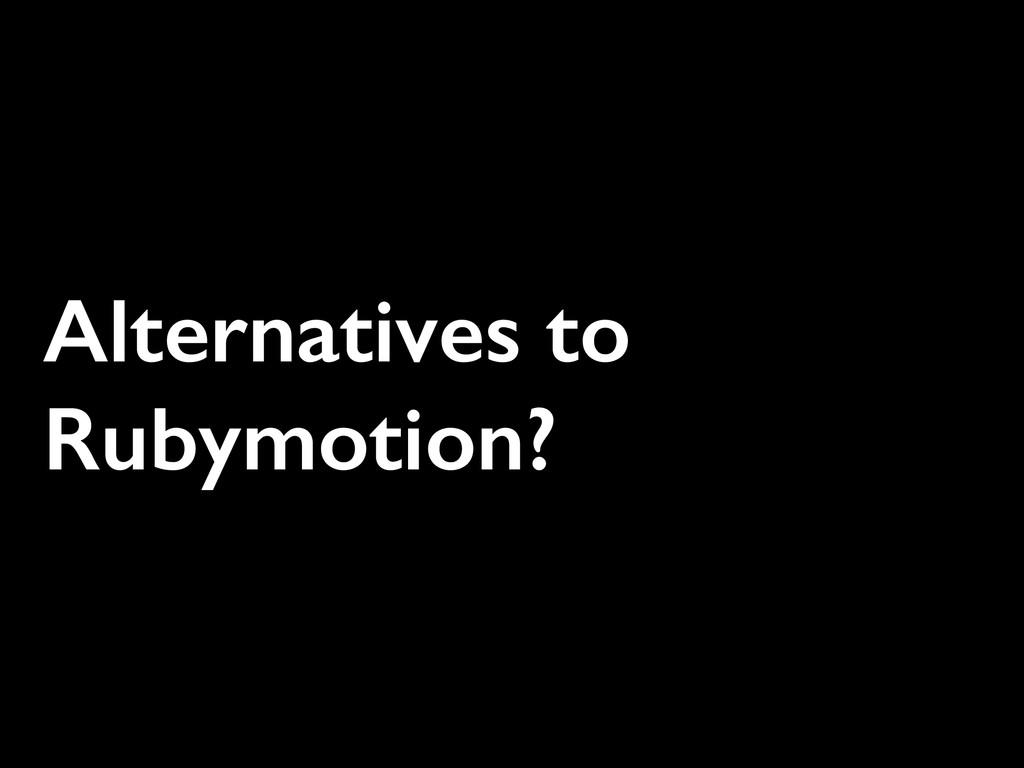 Alternatives to Rubymotion?