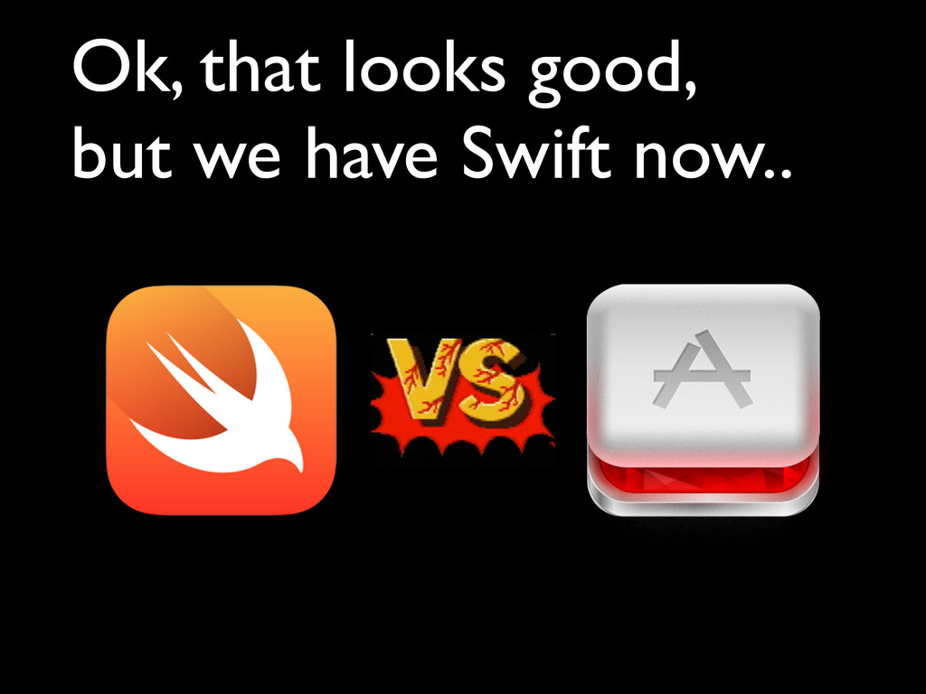 Ok, that looks good,   but we have Swift now..