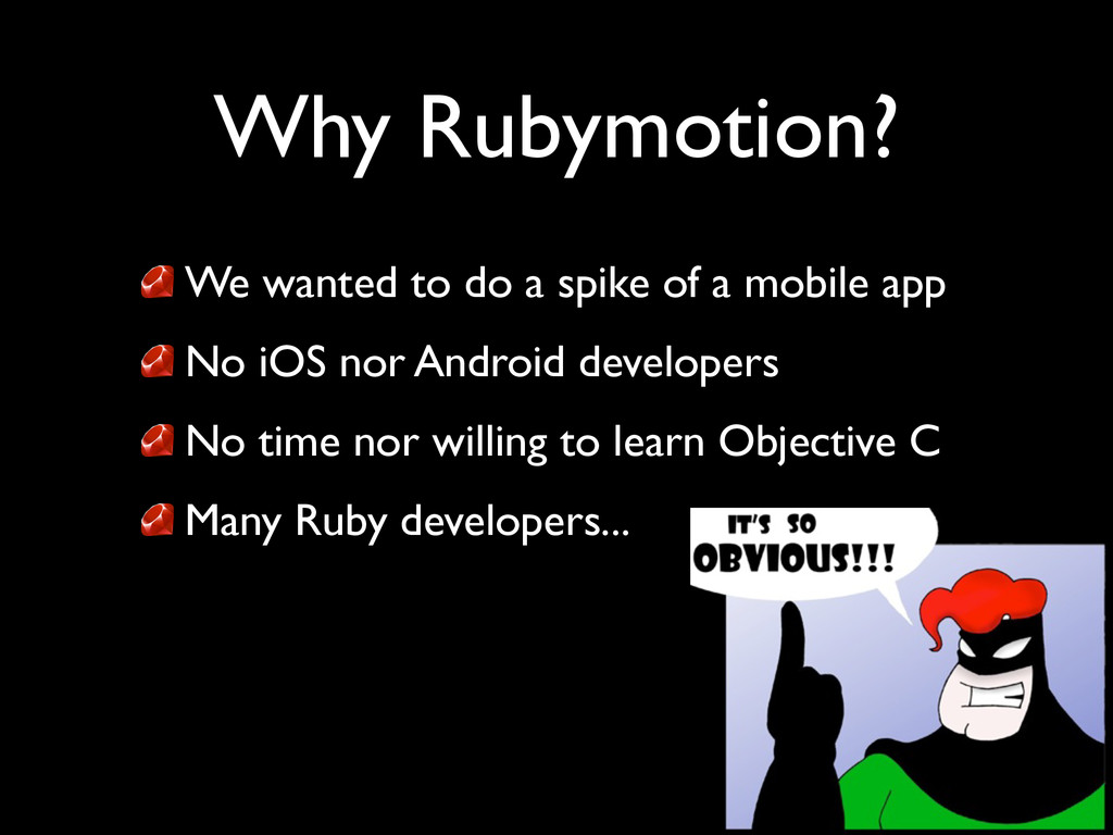 Why Rubymotion? We wanted to do a spike of a mo...