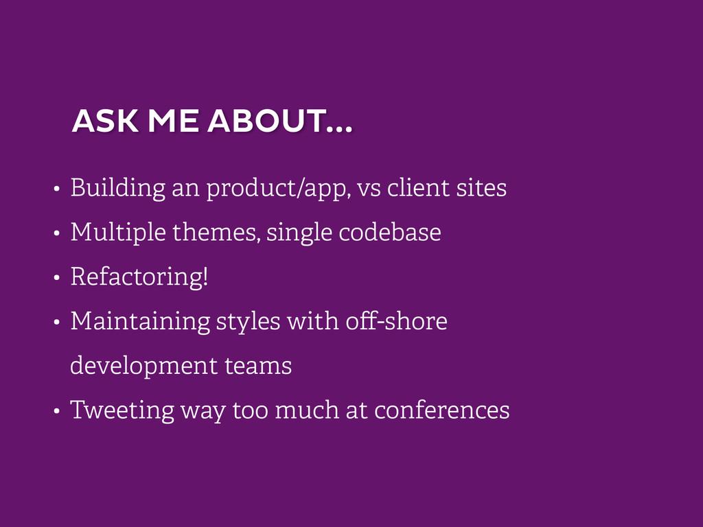 ASK ME ABOUT... • Building an product/app, vs c...