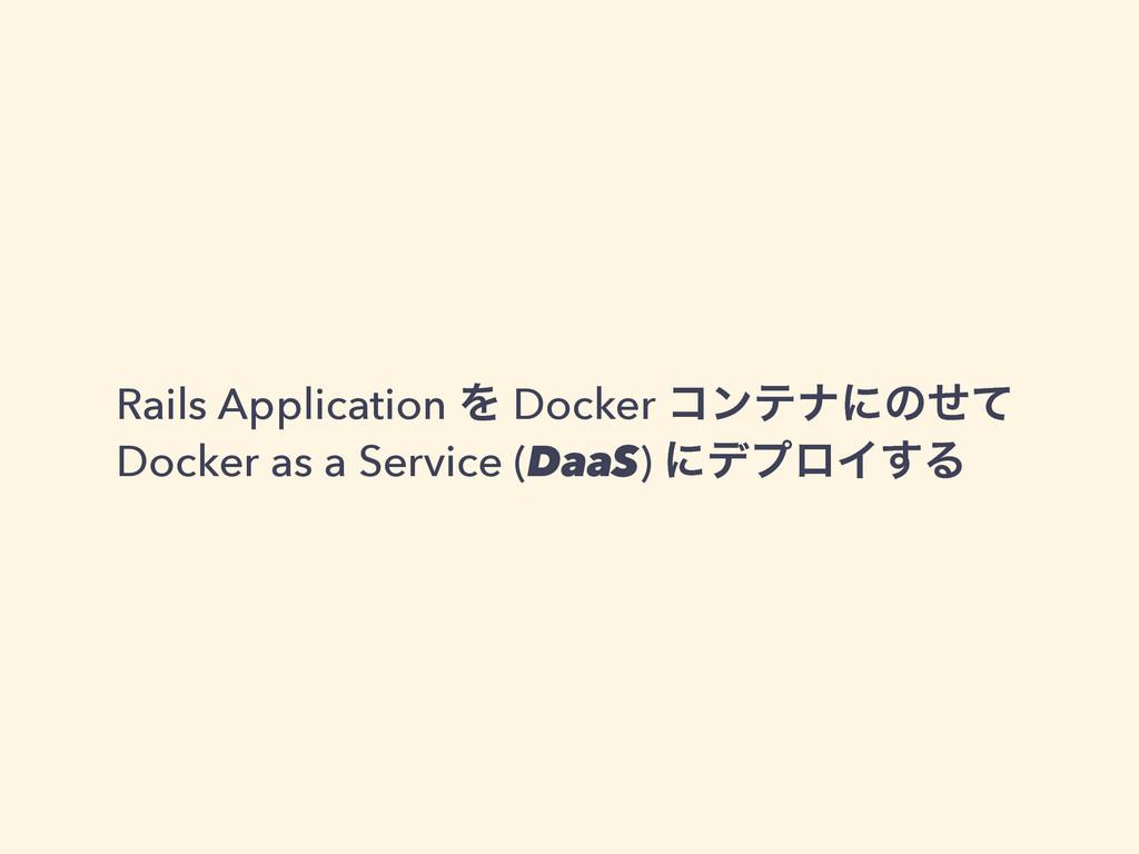 Rails Application Λ Docker ίϯςφʹͷͤͯ Docker as a...