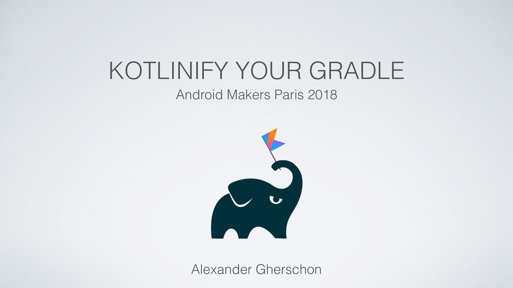 KOTLINIFY YOUR GRADLE Android Makers Paris 2018...