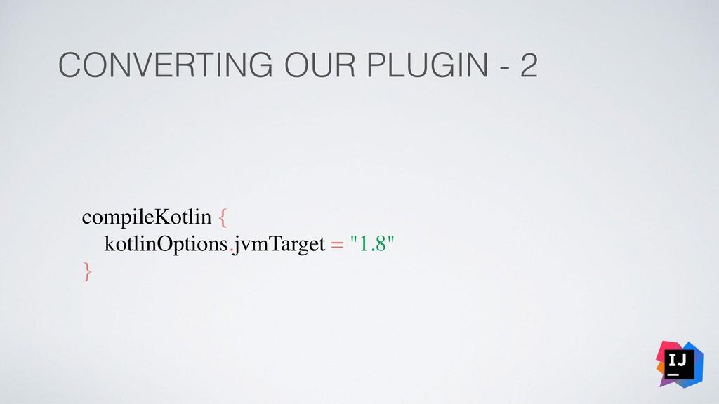 CONVERTING OUR PLUGIN - 2 compileKotlin { kotli...