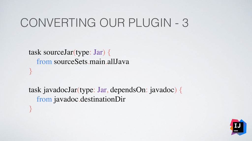 CONVERTING OUR PLUGIN - 3 task sourceJar(type: ...
