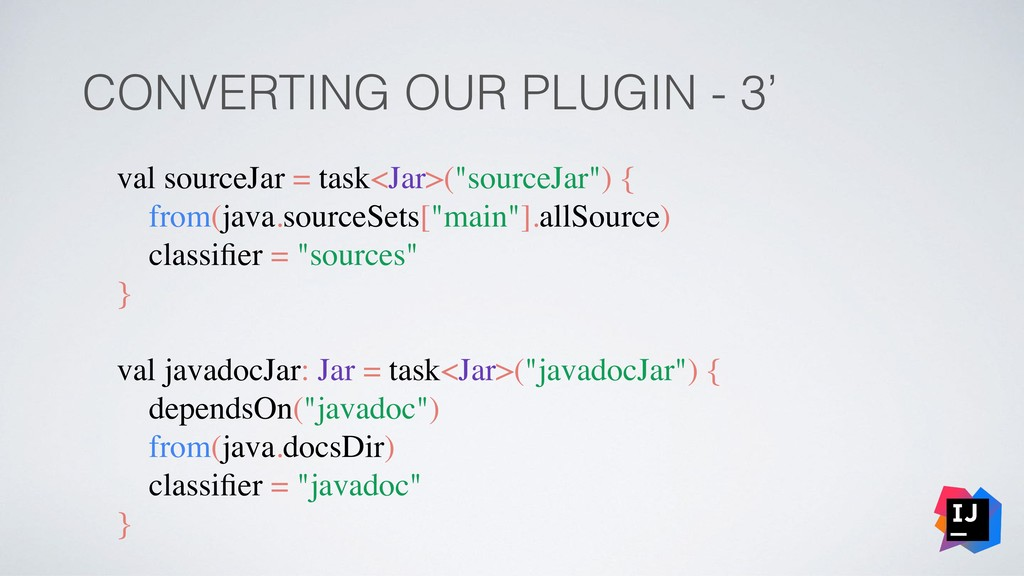 CONVERTING OUR PLUGIN - 3' val sourceJar = task...
