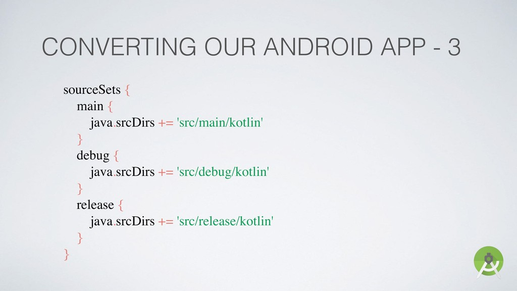 CONVERTING OUR ANDROID APP - 3 sourceSets { mai...