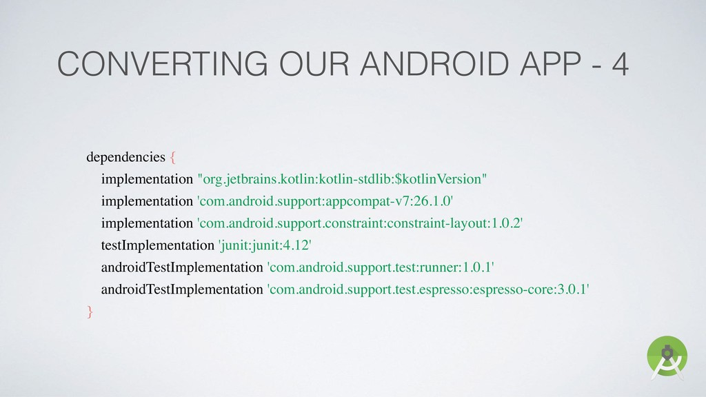 CONVERTING OUR ANDROID APP - 4 dependencies { i...