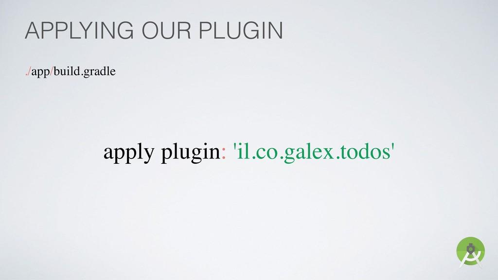 APPLYING OUR PLUGIN ./app/build.gradle apply pl...
