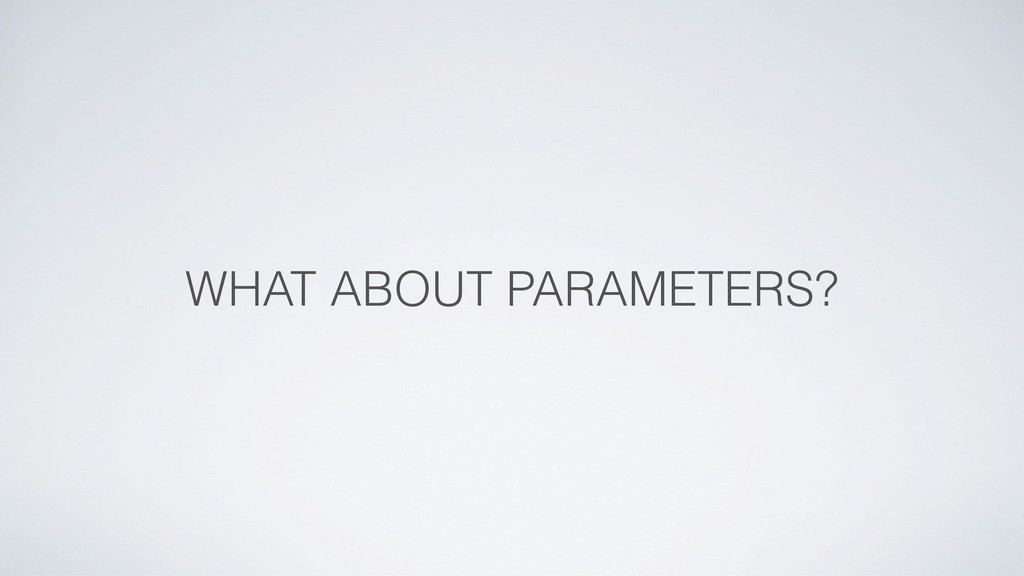 WHAT ABOUT PARAMETERS?