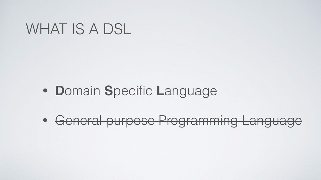 WHAT IS A DSL • Domain Specific Language • Gener...
