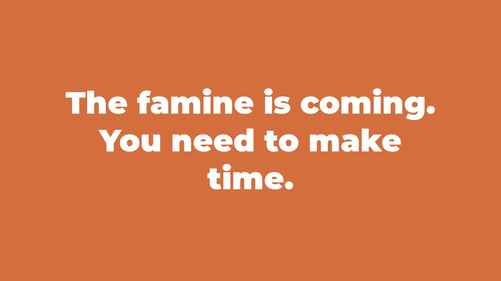 The famine is coming. You need to make time.