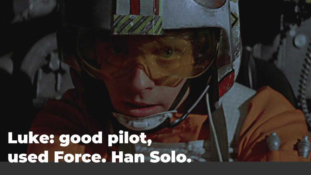 Luke: good pilot, used Force. Han Solo.