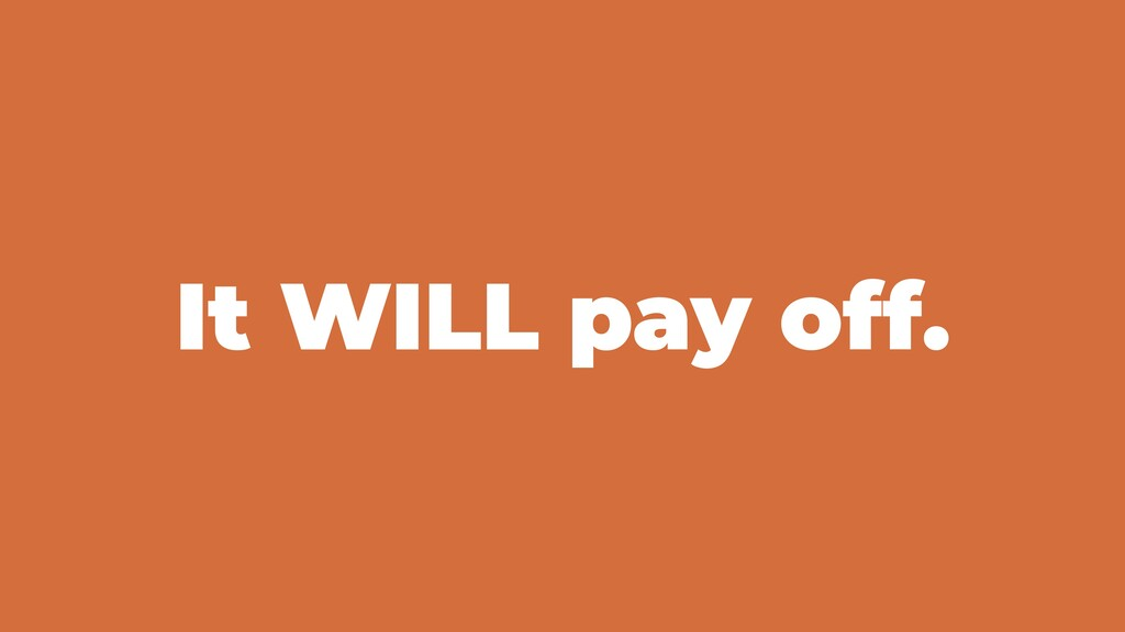 It WILL pay off.