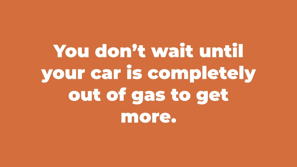 You don't wait until your car is completely out...