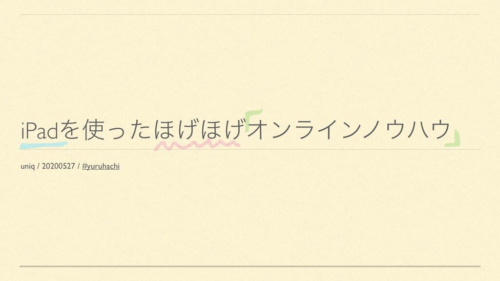 iPadΛͬͨ΄͛΄͛ΦϯϥΠϯϊϋ uniq / 20200527 / #yuruha...