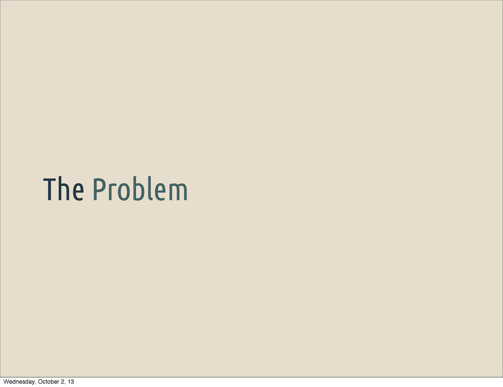 The Problem Wednesday, October 2, 13