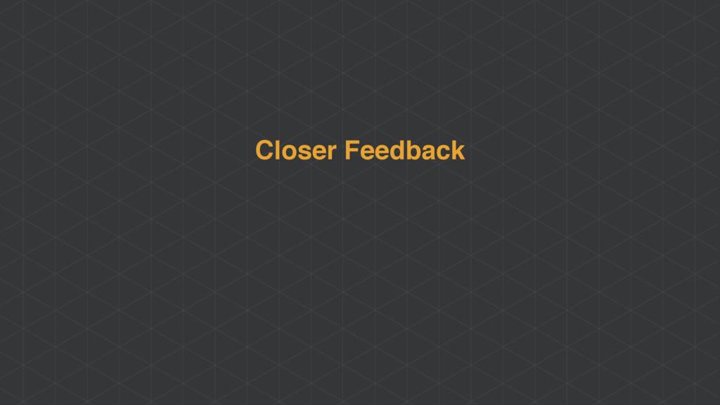 Closer Feedback