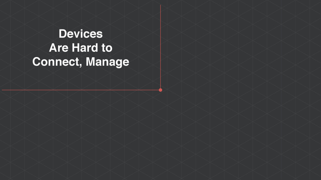 Devices Are Hard to Connect, Manage