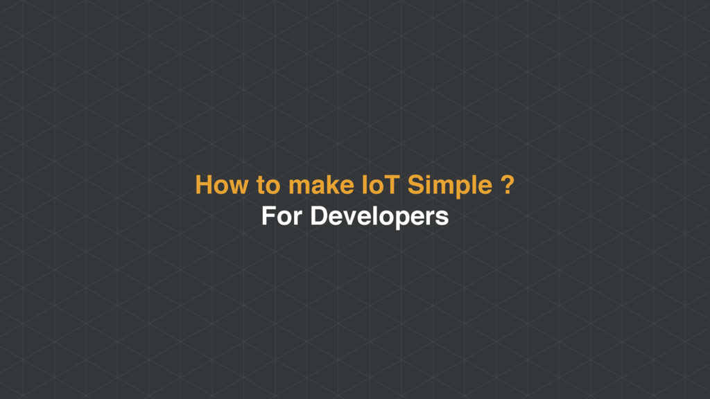 How to make IoT Simple ? For Developers