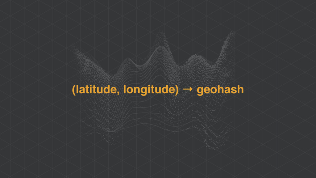 (latitude, longitude) → geohash