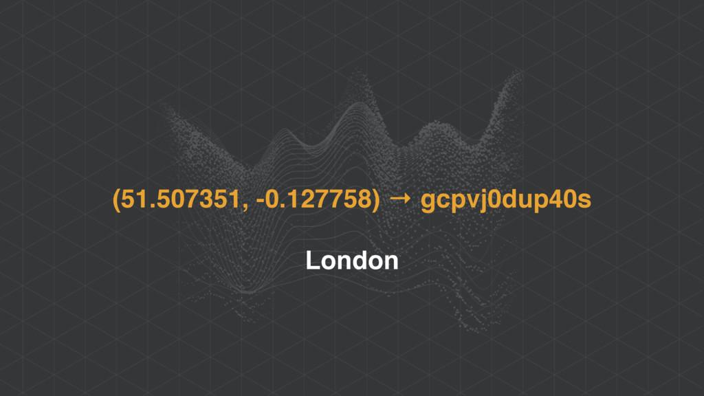 (51.507351, -0.127758) → gcpvj0dup40s London