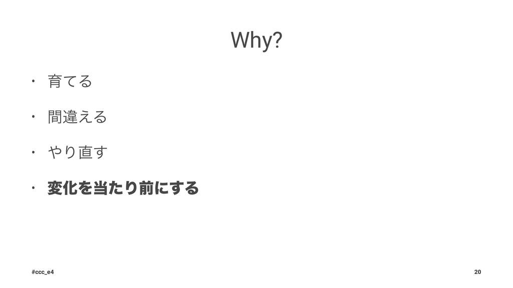 Why? • ҭͯΔ • ؒҧ͑Δ • Γ͢ • มԽΛͨΓલʹ͢Δ #ccc_e4 20