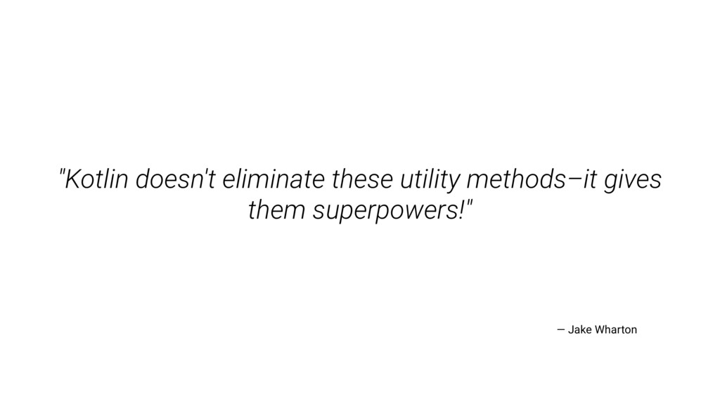 """Kotlin doesn't eliminate these utility methods..."