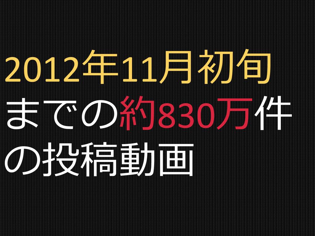 2012年11月初旬 までの約830万件 の投稿動画