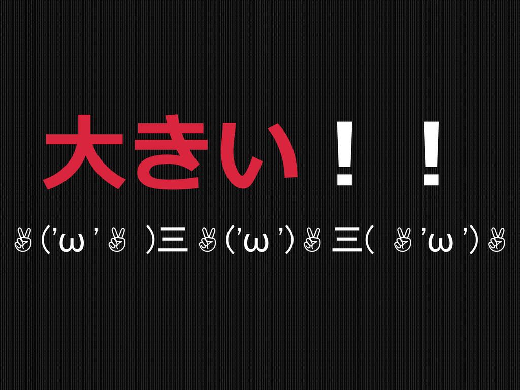 ✌('ω '✌ )三✌('ω ')✌三( ✌'ω ')✌ 大きい!!