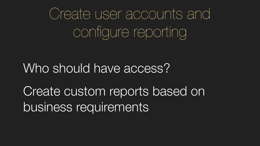 Who should have access? Create custom reports b...