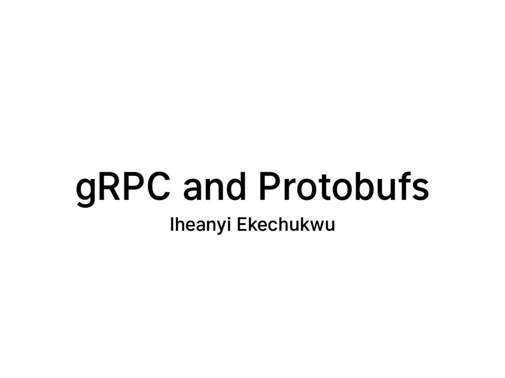 gRPC and Protobufs Iheanyi Ekechukwu
