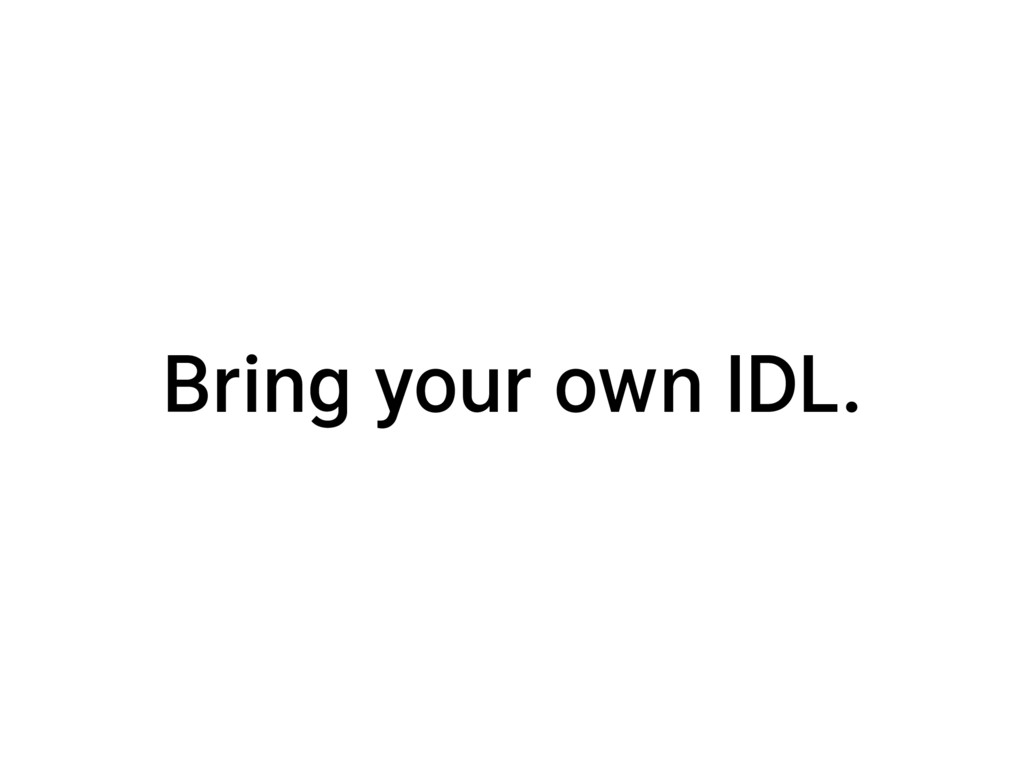 Bring your own IDL.