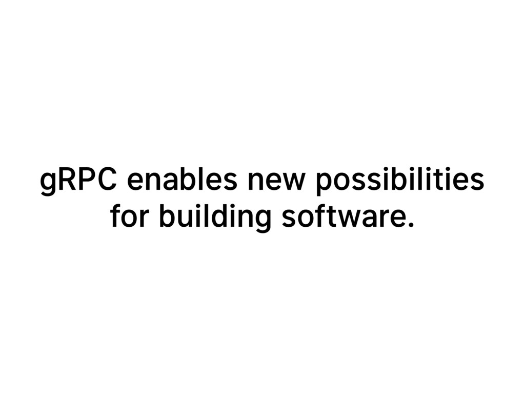 gRPC enables new possibilities for building sof...