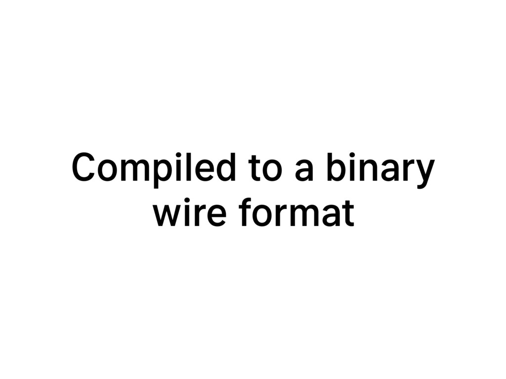 Compiled to a binary wire format