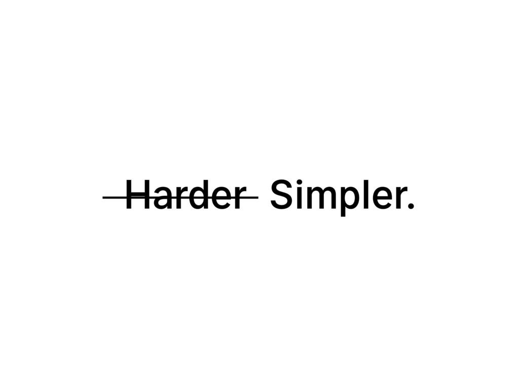 Harder Simpler.