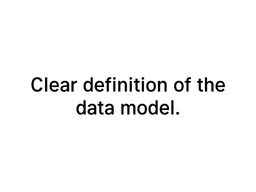 Clear definition of the data model.