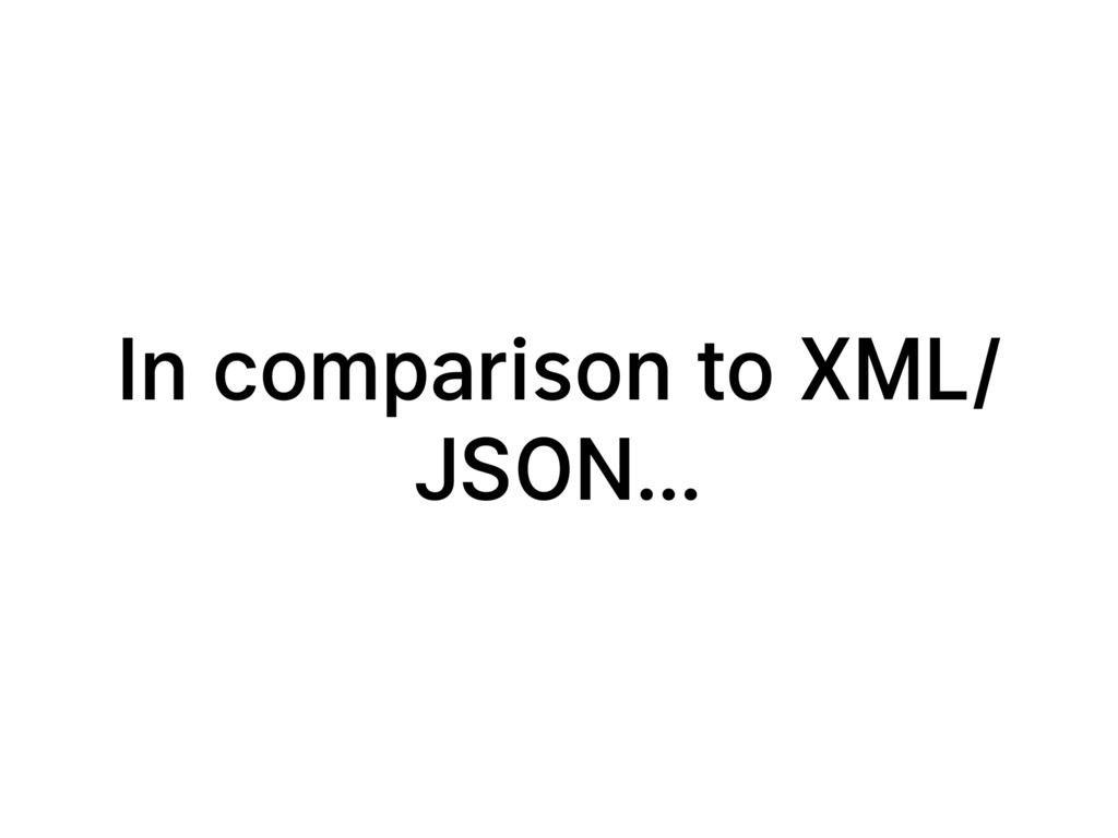 In comparison to XML/ JSON…