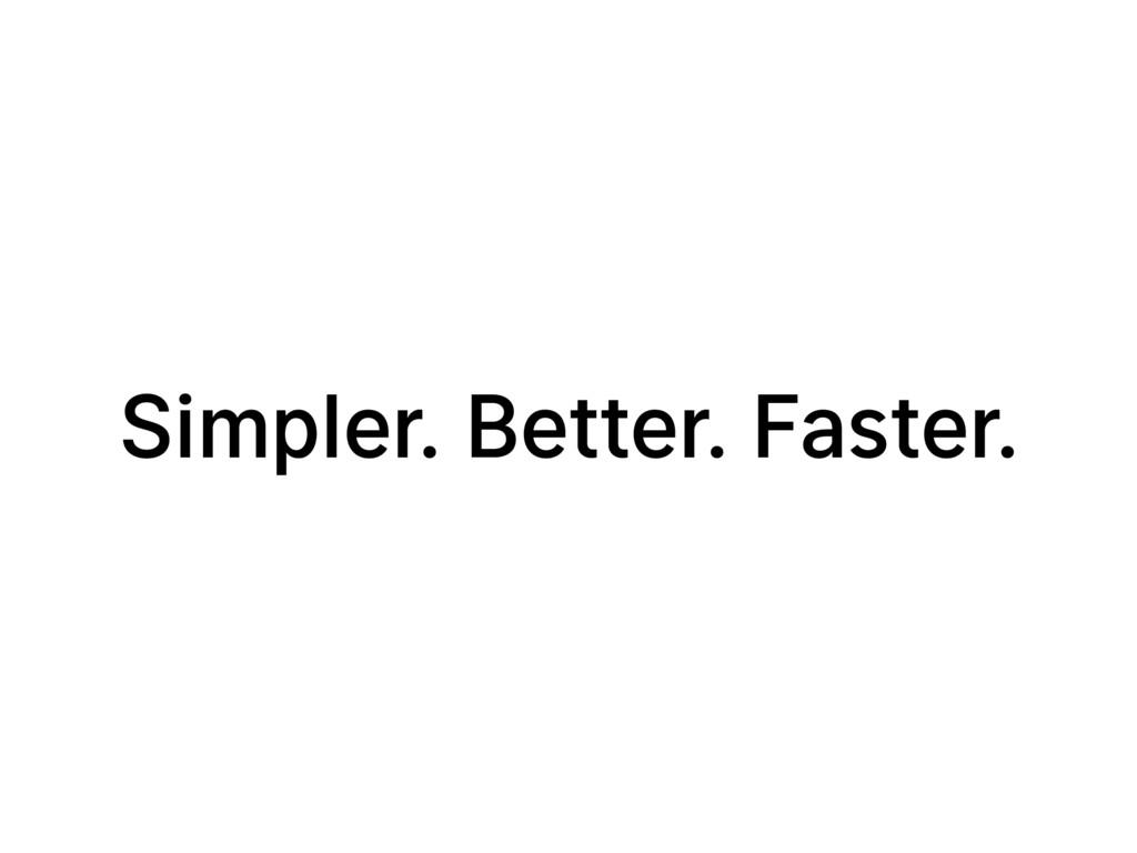 Simpler. Better. Faster.
